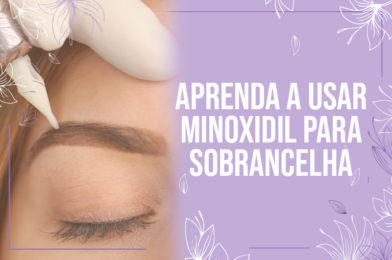 Aprenda a usar Minoxidil para sobrancelha